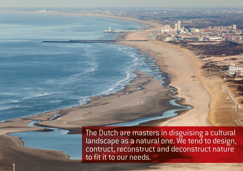 The Dutch are masters in disguising a cultural landscape as a natural one. We tend to design, construct, reconstruct and deconstruct nature to fit to our needs, Jacqueline Heerema, 2014
